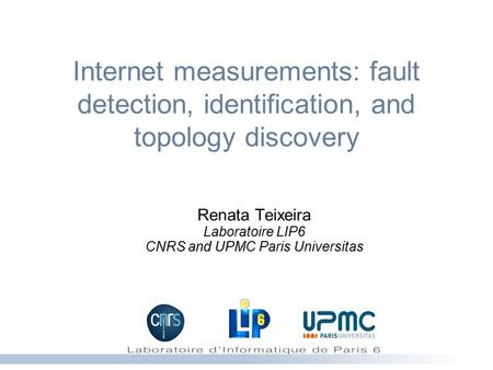 Internet measurements: fault detection, identification, and topology discovery Renata Teixeira Laboratoire LIP6 CNRS and UPMC Paris Universitas.