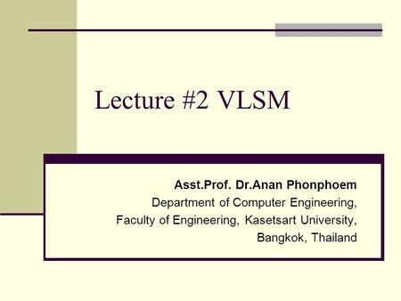 Lecture #2 VLSM Asst.Prof. Dr.Anan Phonphoem Department of Computer Engineering, Faculty of Engineering, Kasetsart University, Bangkok, Thailand.