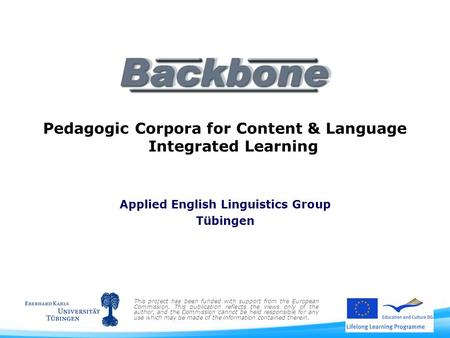Pedagogic Corpora for Content & Language Integrated Learning Applied English Linguistics Group Tübingen This project has been funded with support from.