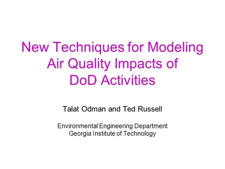 New Techniques for Modeling Air Quality Impacts of DoD Activities Talat Odman and Ted Russell Environmental Engineering Department Georgia Institute of.