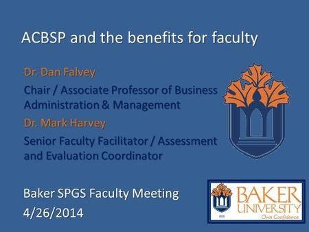 ACBSP and the benefits for faculty Baker SPGS Faculty Meeting 4/26/2014 Dr. Dan Falvey Chair / Associate Professor of Business Administration & Management.