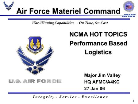 1 NCMA HOT TOPICS Performance <strong>Based</strong> Logistics NCMA HOT TOPICS Performance <strong>Based</strong> Logistics Air Force Materiel Command Major Jim Valley HQ AFMC/A4KC 27 Jan.