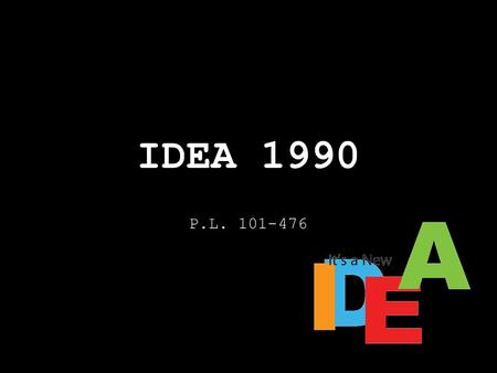 IDEA 1990 P.L. 101-476. Impact of IDEA 1990 EAHCA 1975 is renamed New categories are added Transition Services are required Related Services are redefined.