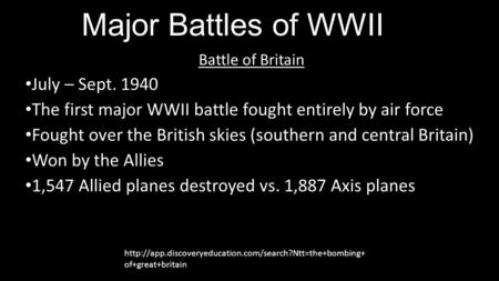 Major Battles of WWII Battle of Britain July – Sept. 1940 The first major WWII battle fought entirely by air force Fought over the British skies (southern.