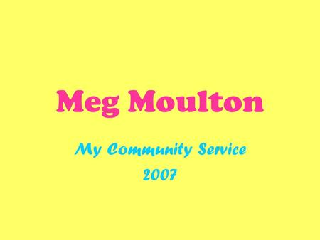 Meg Moulton My Community Service 2007. Community Service Community service is very important because it gives people a chance to give back to the community.