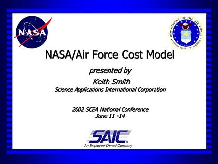 NASA/Air Force Cost Model presented by Keith Smith Science Applications International Corporation 2002 SCEA National Conference June 11 -14.