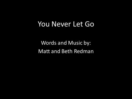 You Never Let Go Words and Music by: Matt and Beth Redman.