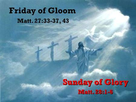 Friday of Gloom Sunday of Glory Matt. 27:33-37, 43 Matt. 28:1-6.