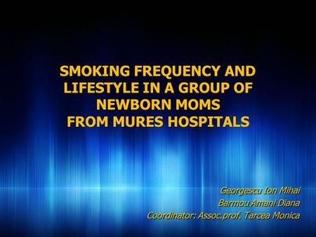 SMOKING FREQUENCY AND LIFESTYLE IN A GROUP OF NEWBORN MOMS FROM MURES HOSPITALS Georgescu Ion Mihai Barmou Amani Diana Coordinator: Assoc.prof. Tarcea.
