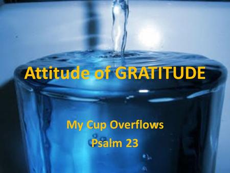 Attitude of GRATITUDE My Cup Overflows Psalm 23. Attitude of GRATITUDE My Cup Overflows.