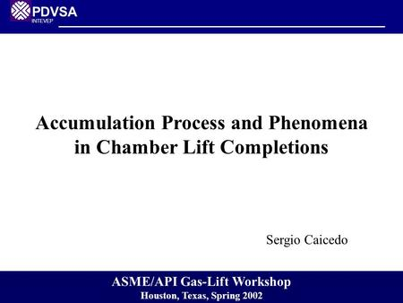 PDVSA INTEVEP Accumulation Process and Phenomena in Chamber Lift Completions Sergio Caicedo ASME/API Gas-Lift Workshop Houston, Texas, Spring 2002.