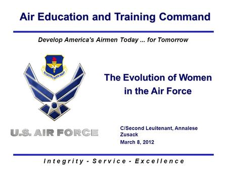 Air Education and Training Command I n t e g r i t y - S e r v i c e - E x c e l l e n c e The Evolution of Women in the Air Force C/Second Leuitenant,