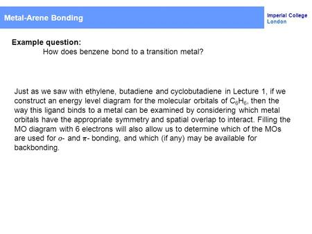 Imperial College London Metal-Arene Bonding Example question: How does benzene bond to a transition metal? Just as we saw with ethylene, butadiene and.
