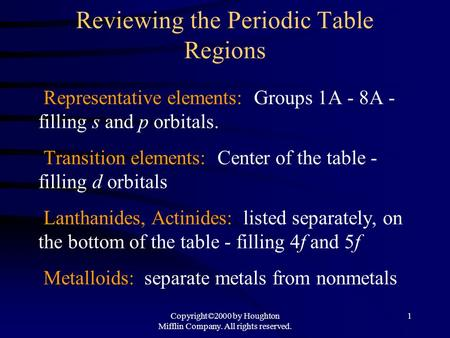 Copyright©2000 by Houghton Mifflin Company. All rights reserved. 1 Reviewing the Periodic Table Regions Representative elements: Groups 1A - 8A - filling.