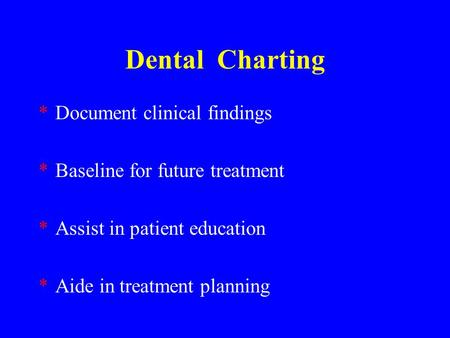 Dental Charting *Document clinical findings *Baseline for future treatment *Assist in patient education *Aide in treatment planning.