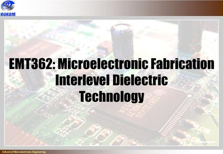 EMT362: Microelectronic Fabrication Interlevel Dielectric Technology