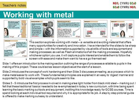 Teachers notes Working with metal Slide 1 offers an introduction to the making section outlining the range of processes available to pupils in the making.