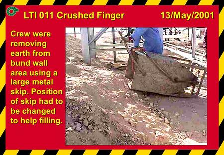 LTI 011 Crushed Finger 13/May/2001 Crew were removing earth from bund wall area using a large metal skip. Position of skip had to be changed to help filling.