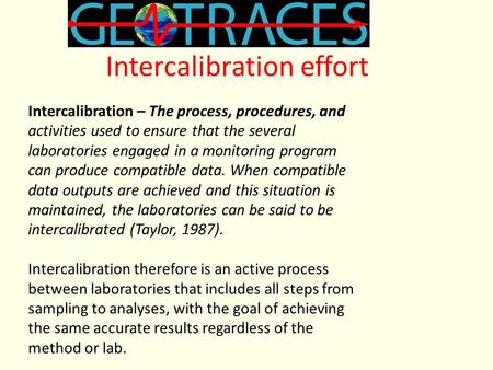 Intercalibration effort Intercalibration – The process, procedures, and activities used to ensure that the several laboratories engaged in a monitoring.