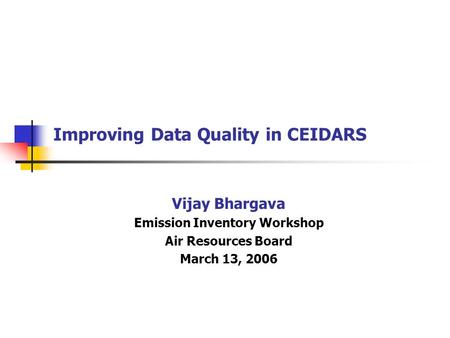 Improving Data Quality in CEIDARS Vijay Bhargava Emission Inventory Workshop Air Resources Board March 13, 2006.