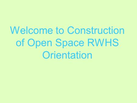 Welcome to Construction of Open Space RWHS Orientation.