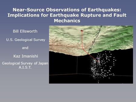 Bill Ellsworth U.S. Geological Survey and Kaz Imanishi Geological Survey of Japan A.I.S.T. Near-Source Observations of Earthquakes: Implications for Earthquake.