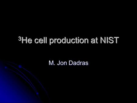 3 He cell production at NIST M. Jon Dadras. Outline Basics of a 3 He cells Basics of a 3 He cells Blowing/Baking Blowing/Baking Filling Filling Uses Uses.