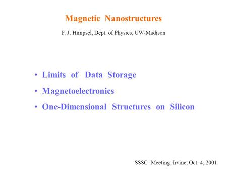 Magnetic Nanostructures F. J. Himpsel, Dept. of Physics, UW-Madison Limits of Data Storage Magnetoelectronics One-Dimensional Structures on Silicon SSSC.