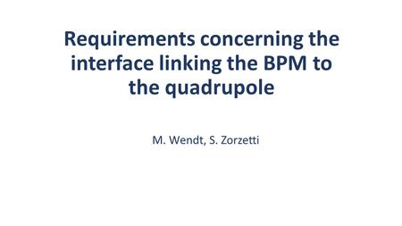 Requirements concerning the interface linking the BPM to the quadrupole M. Wendt, S. Zorzetti.