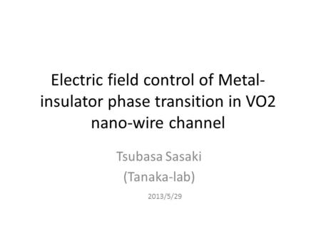Electric field control of Metal- insulator phase transition in VO2 nano-wire channel Tsubasa Sasaki (Tanaka-lab) 2013/5/29.