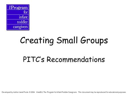 Creating Small Groups PITC's Recommendations Developed by Author Janet Poole. © 2004. WestEd, The Program for Infant/Toddler Caregivers. This document.