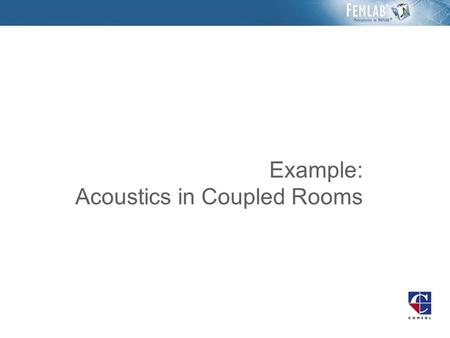 Example: Acoustics in Coupled Rooms. Introduction The sound transmission across a building element sample is simulated. The setup is similar to the one.