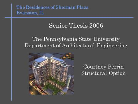 The Residences of Sherman Plaza Evanston, IL Senior Thesis 2006 The Pennsylvania State University Department of Architectural Engineering Courtney Perrin.