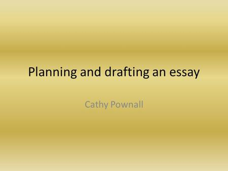 Planning and drafting an essay Cathy Pownall. Plans This is a part of the essay-writing process which is best carried out using plenty of scrap paper.