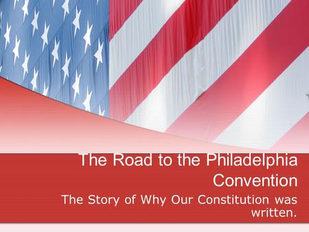 The Road to the Philadelphia Convention The Story of Why Our Constitution was written.