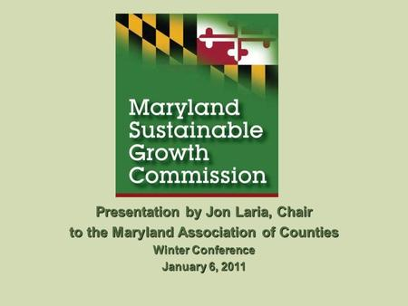 Presentation by Jon Laria, Chair to the Maryland Association of Counties Winter Conference January 6, 2011.