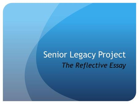 Senior Legacy Project The Reflective Essay. Students will self- evaluate their level of college readiness by reflecting on their own experience and using.