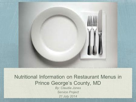 Nutritional Information on Restaurant Menus in Prince George's County, MD By: Claudia Jones Service Project 21 July 2014.