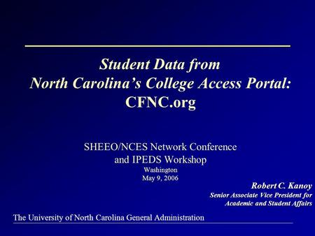The University of North Carolina General Administration Student Data from North Carolina's College Access Portal: CFNC.org SHEEO/NCES Network Conference.