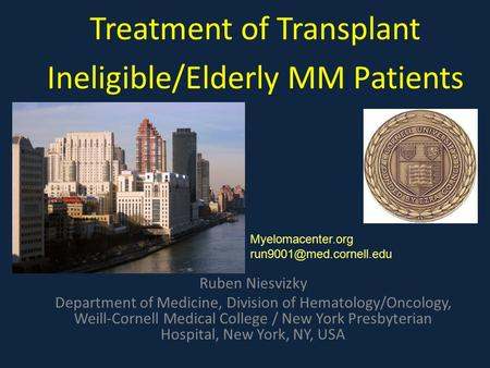 Treatment of Transplant Ineligible/Elderly MM Patients Ruben Niesvizky Department of Medicine, Division of Hematology/Oncology, Weill-Cornell Medical College.