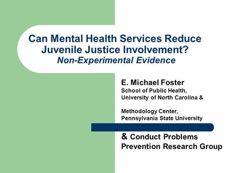 Can Mental Health Services Reduce Juvenile Justice Involvement? Non-Experimental Evidence E. Michael Foster School of Public Health, University of North.