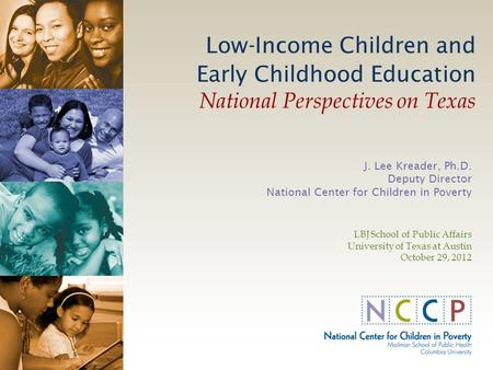 Low-Income Children and Early Childhood Education National Perspectives on Texas J. Lee Kreader, Ph.D. Deputy Director National Center for Children in.