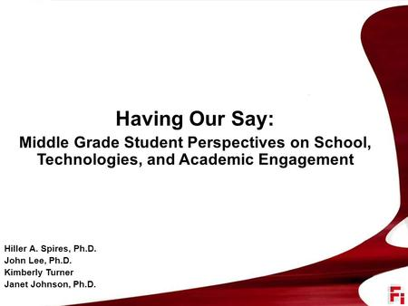 Having Our Say: Middle Grade Student Perspectives on School, Technologies, and Academic Engagement Hiller A. Spires, Ph.D. John Lee, Ph.D. Kimberly Turner.