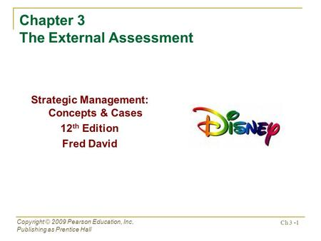 Ch 3 -1 Copyright © 2009 Pearson Education, Inc. Publishing as Prentice Hall Chapter 3 The External Assessment Strategic Management: Concepts & Cases 12.