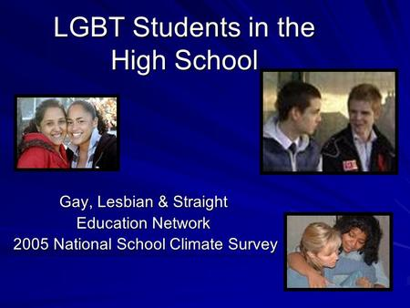 LGBT Students in the High School Gay, Lesbian & Straight Education Network 2005 National School Climate Survey 2005 National School Climate Survey.