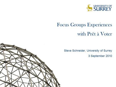Focus Groups Experiences with Prêt à Voter Steve Schneider, University of Surrey 3 September 2010 TexPoint fonts used in EMF. Read the TexPoint manual.