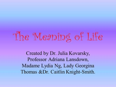 The Meaning of Life Created by Dr. Julia Kovarsky, Professor Adriana Lansdown, Madame Lydia Ng, Lady Georgina Thomas &Dr. Caitlin Knight-Smith.