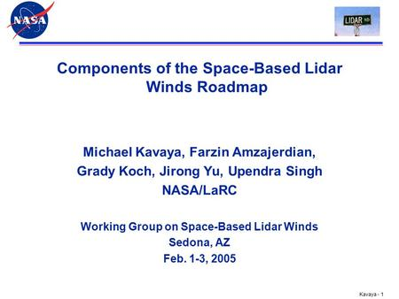 Kavaya - 1 Components of the Space-Based Lidar Winds Roadmap Michael Kavaya, Farzin Amzajerdian, Grady Koch, Jirong Yu, Upendra Singh NASA/LaRC Working.