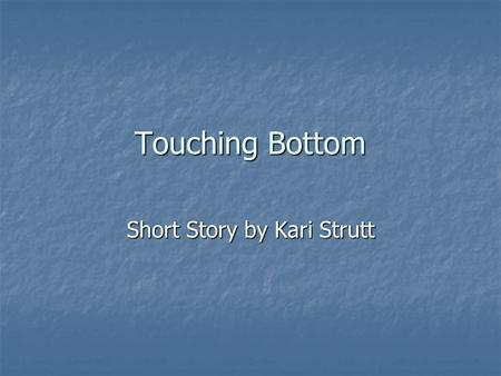 Touching Bottom Short Story by Kari Strutt. Initial Opinions Put the following statements in the order you agree with them. Number 1 is the one you most.