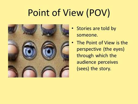 Point of View (POV) Stories are told by someone. The Point of View is the perspective (the eyes) through which the audience perceives (sees) the story.